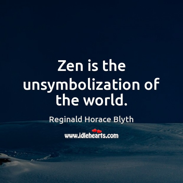 Zen is the unsymbolization of the world. Image