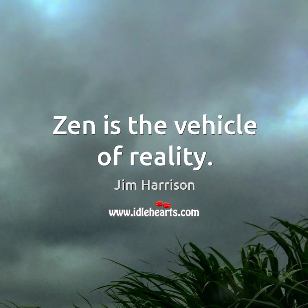 Zen is the vehicle of reality. Jim Harrison Picture Quote