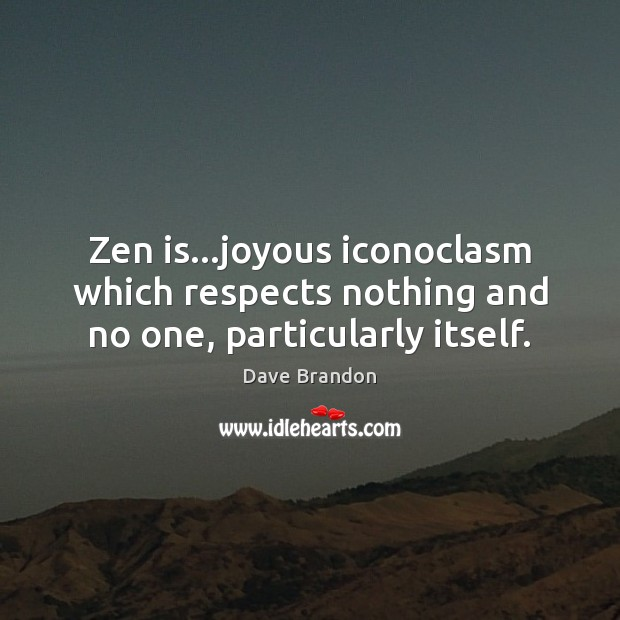 Zen is…joyous iconoclasm which respects nothing and no one, particularly itself. Image