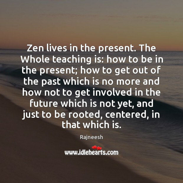 Image, Zen lives in the present. The Whole teaching is: how to be