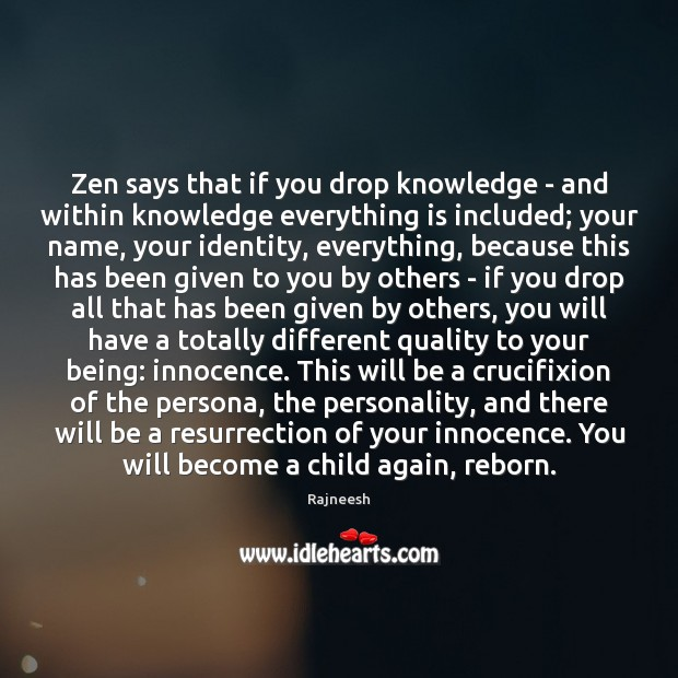 Zen says that if you drop knowledge – and within knowledge everything Image