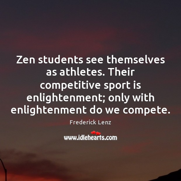 Image, Zen students see themselves as athletes. Their competitive sport is enlightenment; only