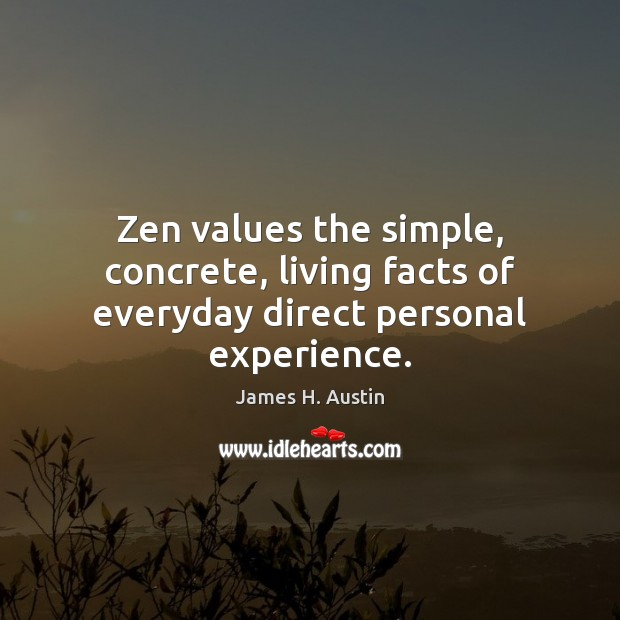Zen values the simple, concrete, living facts of everyday direct personal experience. Image
