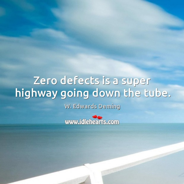 Zero defects is a super highway going down the tube. W. Edwards Deming Picture Quote