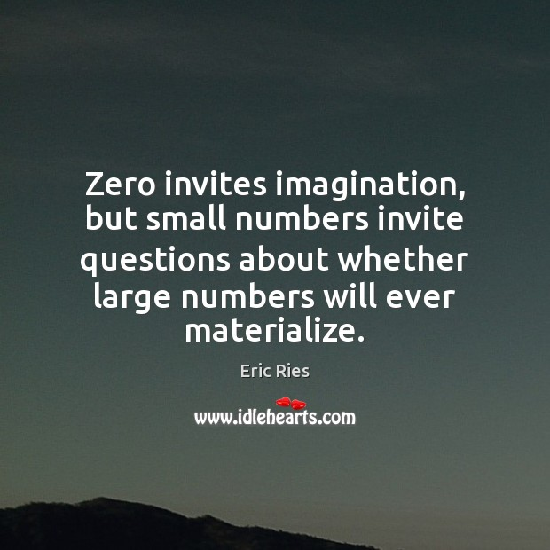Zero invites imagination, but small numbers invite questions about whether large numbers Eric Ries Picture Quote