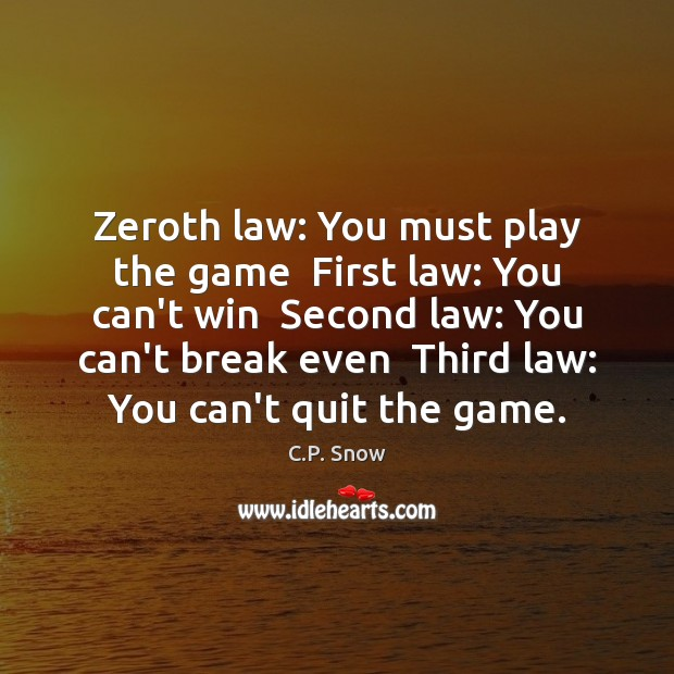 Zeroth law: You must play the game  First law: You can't win C.P. Snow Picture Quote