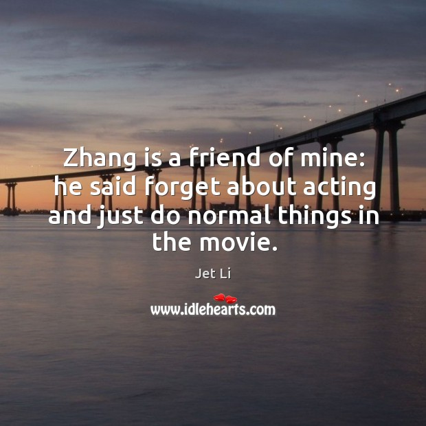 Zhang is a friend of mine: he said forget about acting and just do normal things in the movie. Jet Li Picture Quote