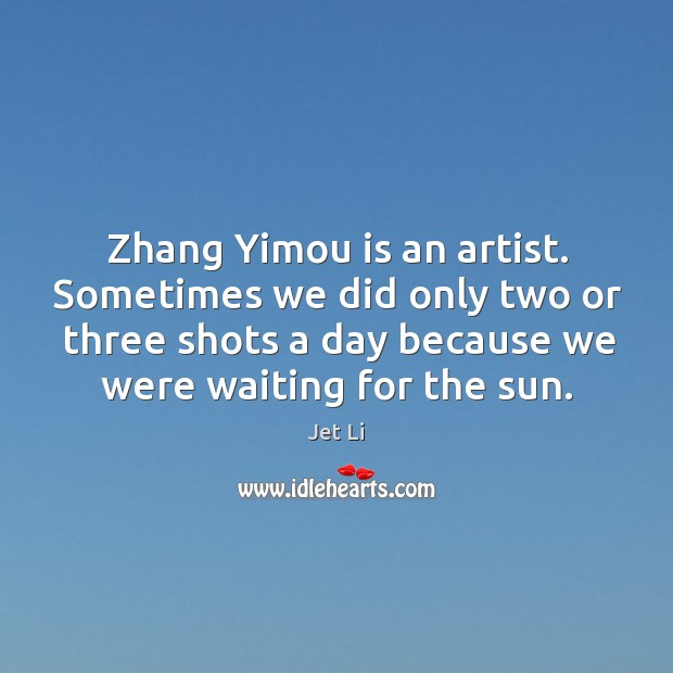 Zhang yimou is an artist. Sometimes we did only two or three shots a day because we were waiting for the sun. Jet Li Picture Quote