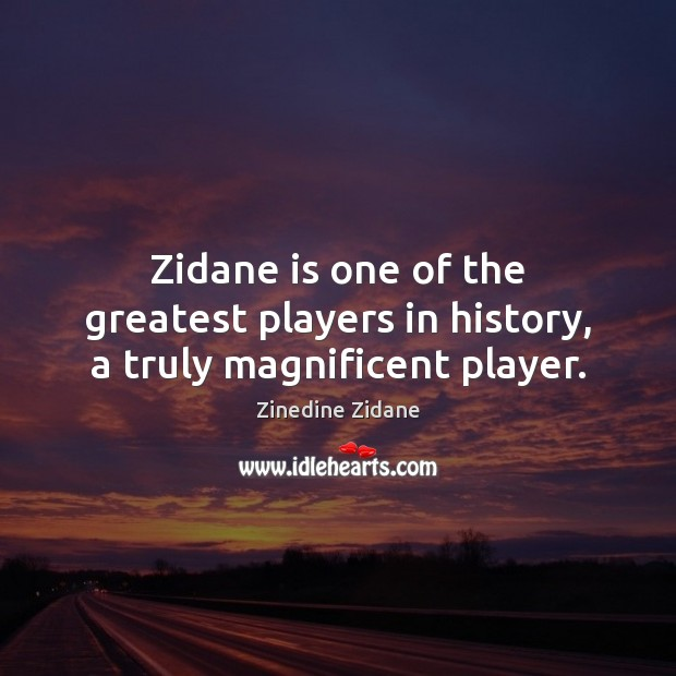 Zidane is one of the greatest players in history, a truly magnificent player. Image