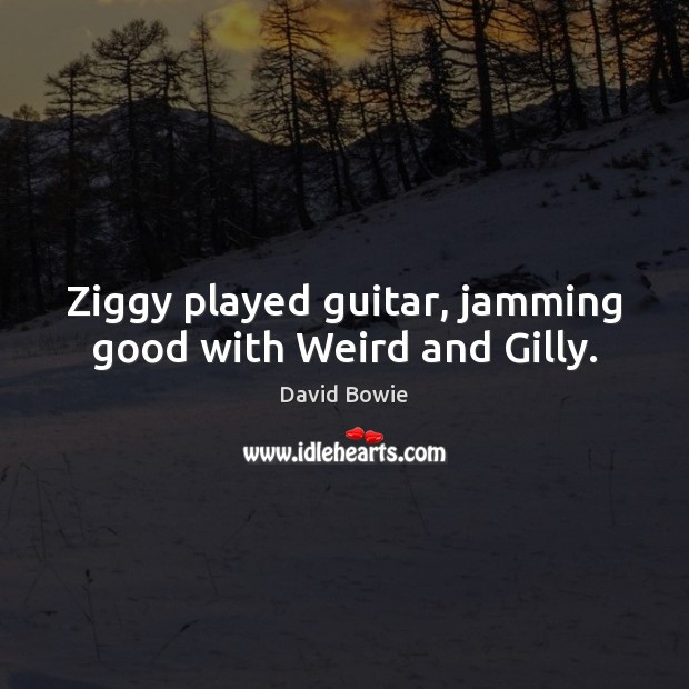 Ziggy played guitar, jamming good with Weird and Gilly. Image