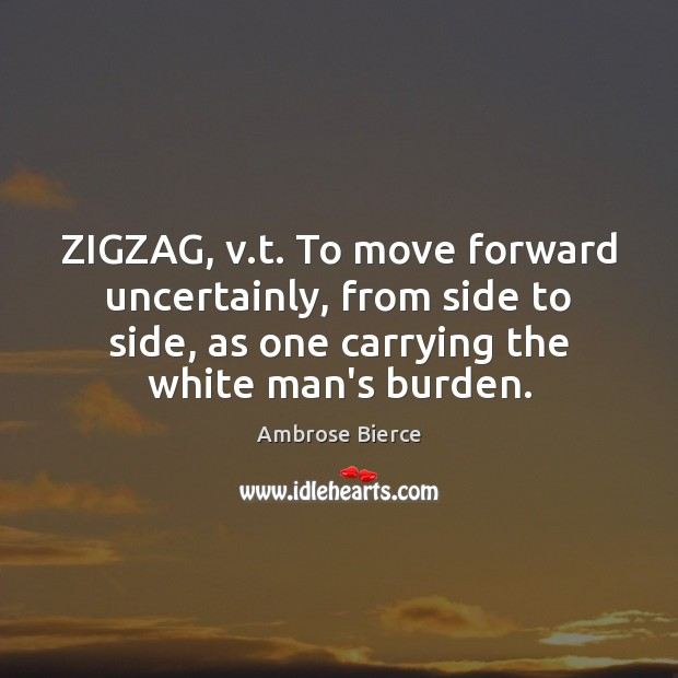 ZIGZAG, v.t. To move forward uncertainly, from side to side, as Image