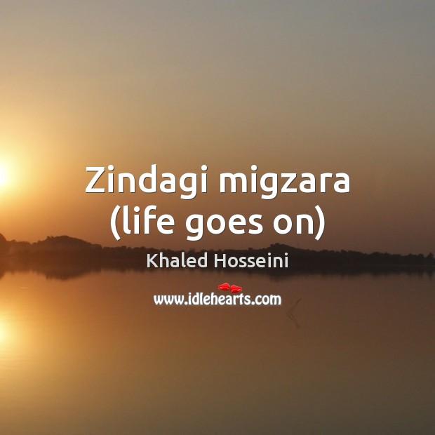 Zindagi migzara (life goes on) Khaled Hosseini Picture Quote