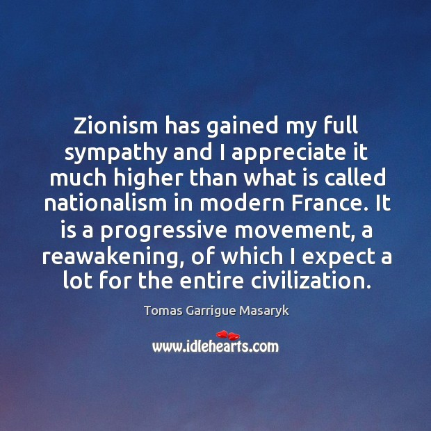 Zionism has gained my full sympathy and I appreciate it much higher Tomas Garrigue Masaryk Picture Quote