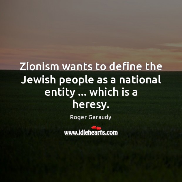 Zionism wants to define the Jewish people as a national entity … which is a heresy. Image