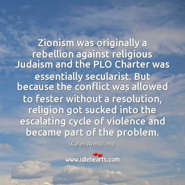 Zionism was originally a rebellion against religious Judaism and the PLO Charter Karen Armstrong Picture Quote