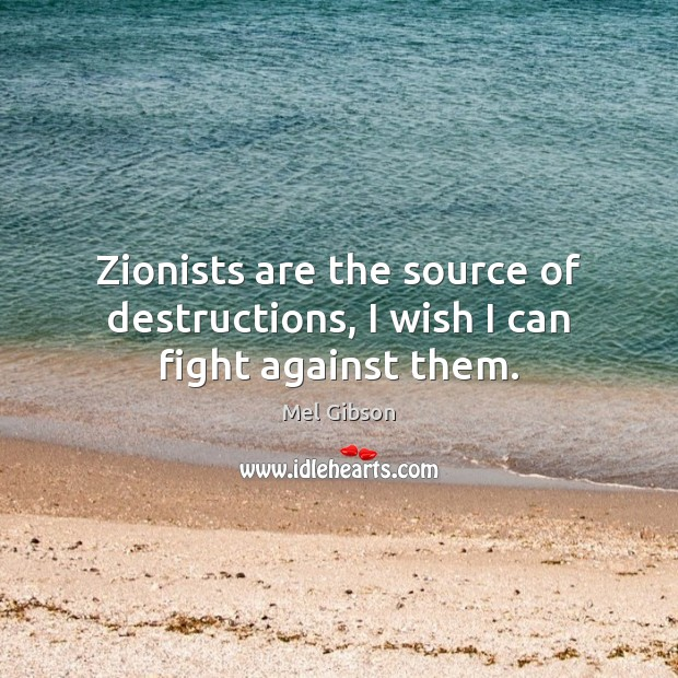 Zionists are the source of destructions, I wish I can fight against them. Mel Gibson Picture Quote