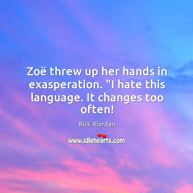 """Zoë threw up her hands in exasperation. """"I hate this language. It changes too often! Rick Riordan Picture Quote"""