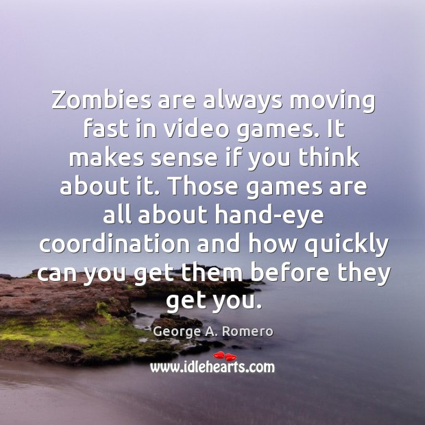 Zombies are always moving fast in video games. It makes sense if George A. Romero Picture Quote