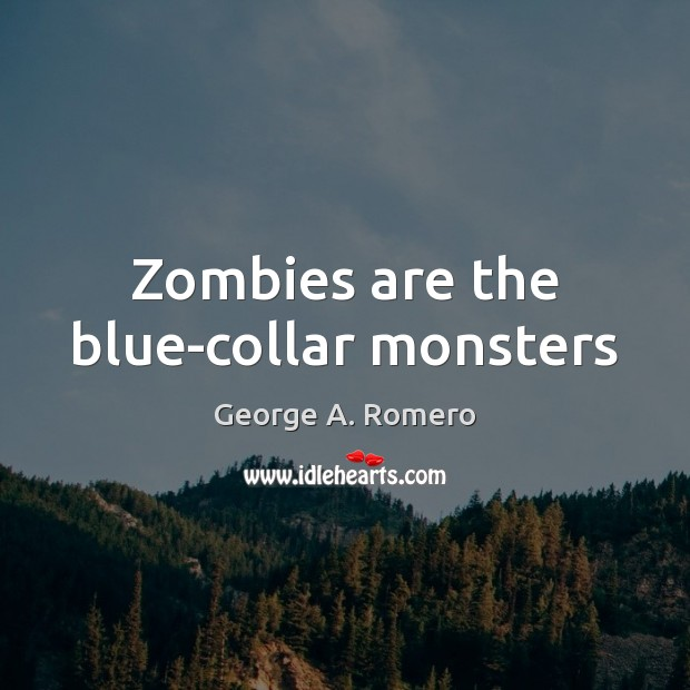 Zombies are the blue-collar monsters George A. Romero Picture Quote