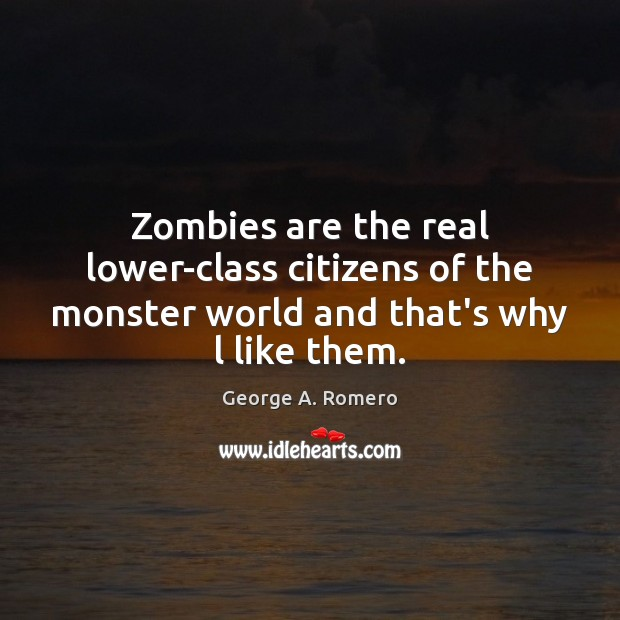 Zombies are the real lower-class citizens of the monster world and that's why l like them. Image