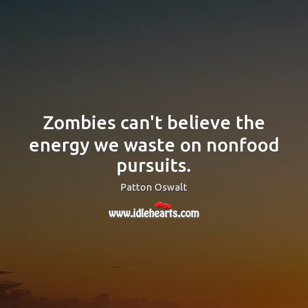 Image, Zombies can't believe the energy we waste on nonfood pursuits.