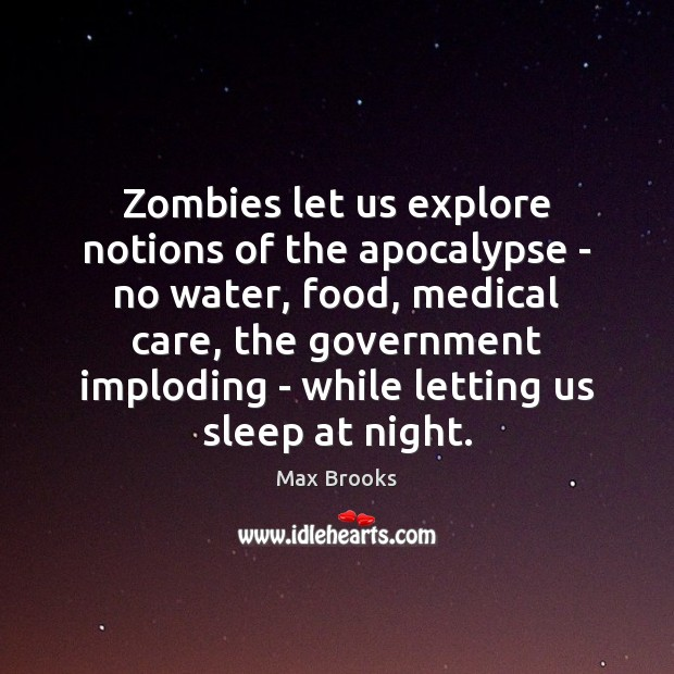 Zombies let us explore notions of the apocalypse – no water, food, Max Brooks Picture Quote