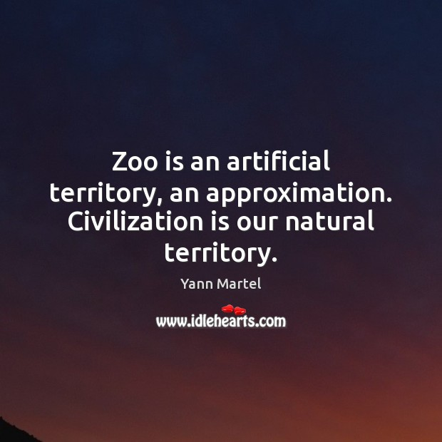 Zoo is an artificial territory, an approximation. Civilization is our natural territory. Yann Martel Picture Quote