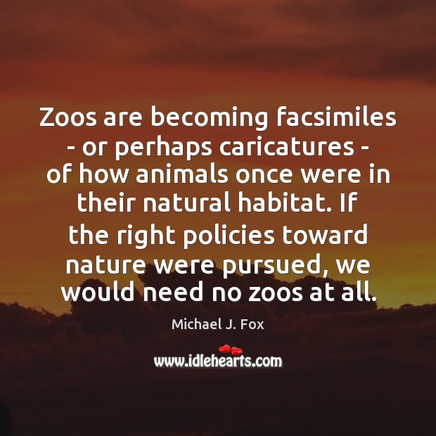 Zoos are becoming facsimiles – or perhaps caricatures – of how animals Michael J. Fox Picture Quote