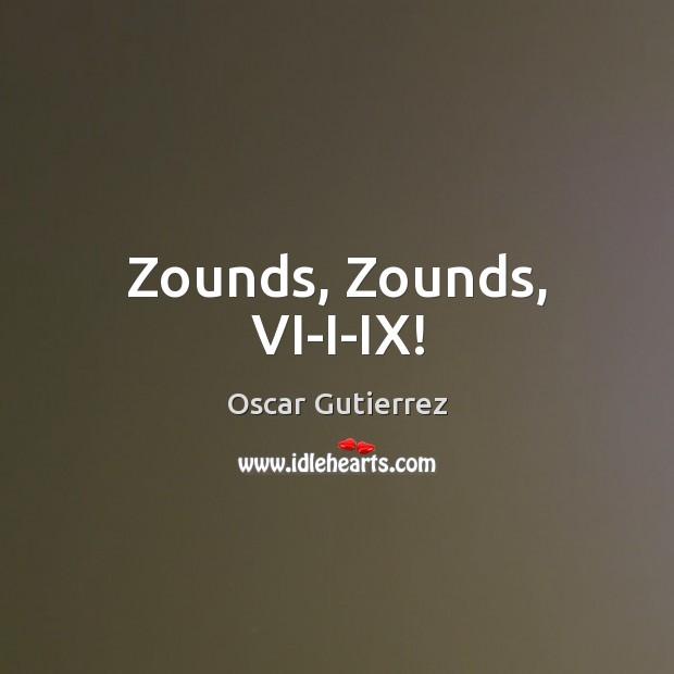 Zounds, Zounds, VI-I-IX! Oscar Gutierrez Picture Quote