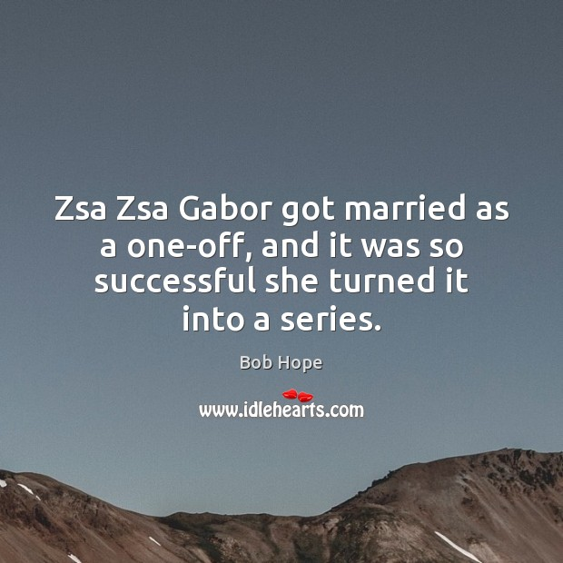 Image, Zsa Zsa Gabor got married as a one-off, and it was so