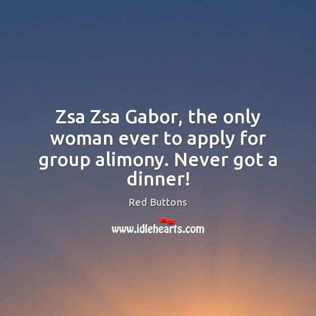 Zsa Zsa Gabor, the only woman ever to apply for group alimony. Never got a dinner! Red Buttons Picture Quote