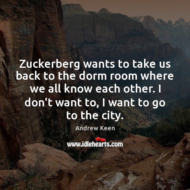 Zuckerberg wants to take us back to the dorm room where we Andrew Keen Picture Quote
